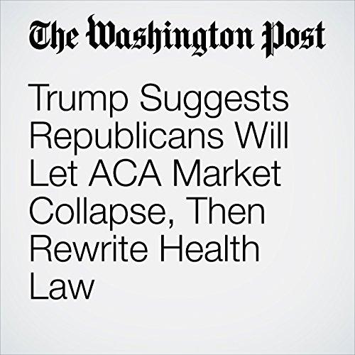 Trump Suggests Republicans Will Let ACA Market Collapse, Then Rewrite Health Law copertina