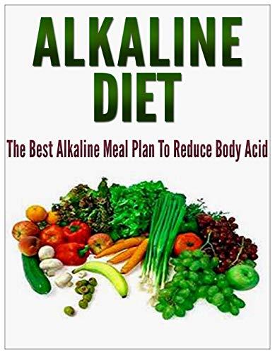 Alkaline Diet: The Best Alkaline Meal Plan To Reduce Body Acid [alkaline diet for weight loss, alkaline diet foods] (alkaline diet cookbook,alkaline diet recipes,alkaline diet plan)