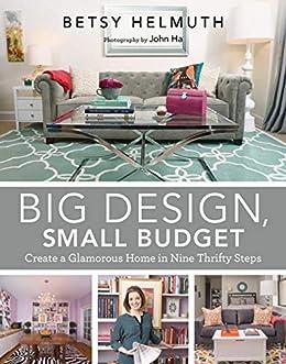 Amazon Com Big Design Small Budget Create A Glamorous Home In Nine Thrifty Steps Ebook Helmuth John Ha Betsy Ha John Kindle Store