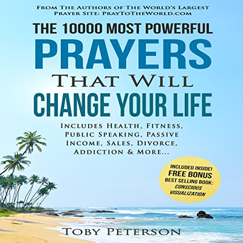 The 10000 Most Powerful Prayers That Will Change Your Life     Includes Life Changing Prayers for Health, Fitness, Public Speaking, Passive Income, Sales, Divorce, Addiction & More              By:                                                                                                                                 Toby Peterson,                                                                                        Jason Thomas                               Narrated by:                                                                                                                                 Denese Steele,                                                                                        John Gabriel,                                                                                        David Spector                      Length: 23 hrs and 44 mins     1 rating     Overall 2.0