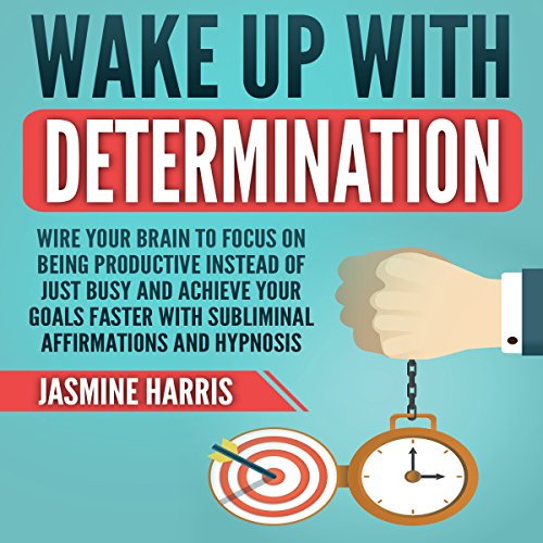 Wake up with Determination: Wire Your Brain to Focus on Being Productive Instead of Just Busy and Achieve Your Goals Faster with Subliminal Affirmations and Hypnosis audiobook cover art