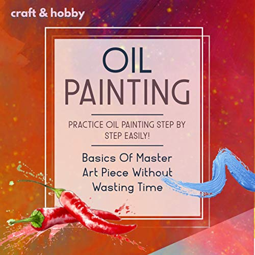 Oil Painting Practice Oilpainting Step By Step Easily! Basics Of Master Art Piece Without Wasting Time (English Edition)