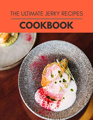 The Ultimate Jerky Recipes Cookbook: Weekly Plans and Recipes to Lose Weight the Healthy Way, Anyone Can Cook Meal Prep Diet For Staying Healthy And Feeling Good
