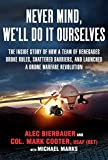 Never Mind, We'll Do It Ourselves: The Inside Story of How a Team of Renegades Broke Rules, Shattered Barriers, and Launched a Drone Warfare Revolution