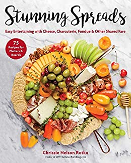 Stunning Spreads: Easy Entertaining with Cheese, Charcuterie, Fondue & Other Shared Fare by [Chrissie Nelson Rotko]