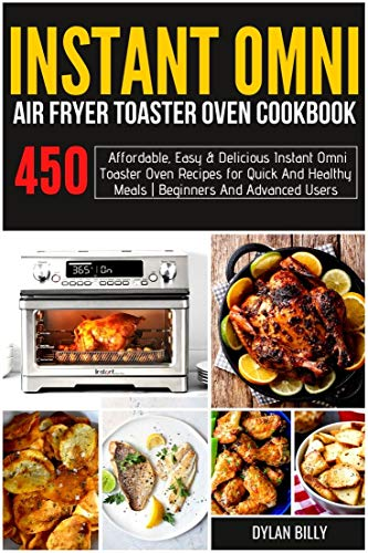 Instant Omni Air fryer Toaster Oven Cookbook : 450 Affordable, Easy & Delicious Instant Omni Toaster Oven Recipes for Quick and Healthy Meals | Beginners and Advanced Users