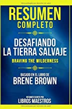 Resumen Completo: Desafiando La Tierra Salvaje (Braving The Wilderness) - Basado En El Libro De Brene Brown (Spanish Edition)