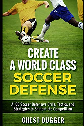 Create a World Class Soccer Defense: A 100 Soccer Drills, Tactics and Techniques to Shutout the Competition