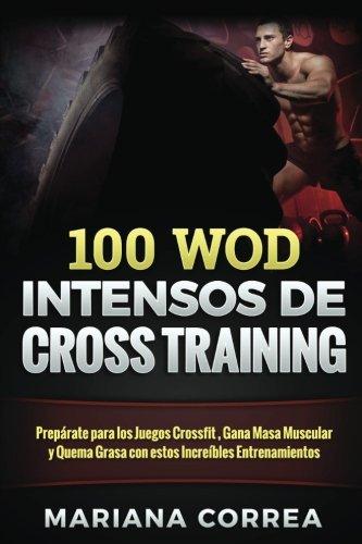 100 WOD INTENSOS De CROSS TRAINING: Preparate para los Juegos Reebok, Gana Masa Muscular y Quema Gra
