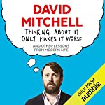 Thinking About It Only Makes It Worse                   By:                                                                                                                                 David Mitchell                               Narrated by:                                                                                                                                 David Mitchell                      Length: 9 hrs and 10 mins     67 ratings     Overall 4.1
