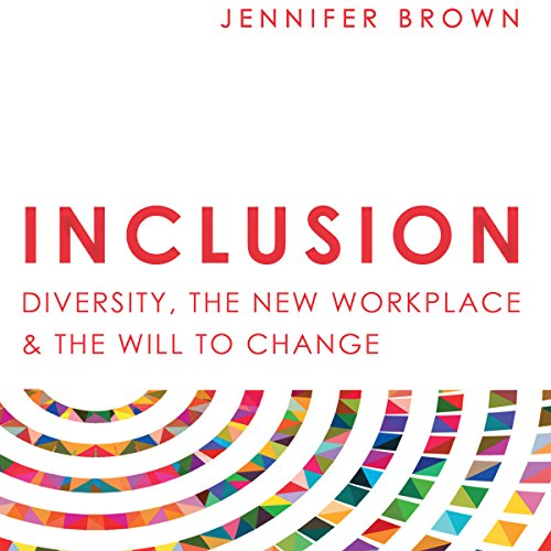 Inclusion: Diversity, the New Workplace & the Will to Change                   By:                                                                                                                                 Jennifer Brown                               Narrated by:                                                                                                                                 Jennifer Brown                      Length: 7 hrs and 1 min     27 ratings     Overall 4.6