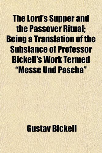 The Lord's Supper and the Passover Ritual; Being a Translation of the Substance of Professor Bickell's Work Termed