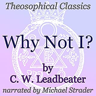 Why Not I?     Theosophical Classics              By:                                                                                                                                 C. W. Leadbeater                               Narrated by:                                                                                                                                 Michael Strader                      Length: 33 mins     2 ratings     Overall 5.0