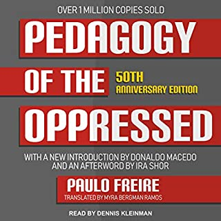 Pedagogy of the Oppressed: 50th Anniversary Edition                   By:                                                                                                                                 Paulo Freire,                                                                                        Myra Bergman Ramos - translator,                                                                                        Donaldo Macedo - foreword,                   and others                          Narrated by:                                                                                                                                 Dennis Kleinman                      Length: 7 hrs and 41 mins     6 ratings     Overall 4.3