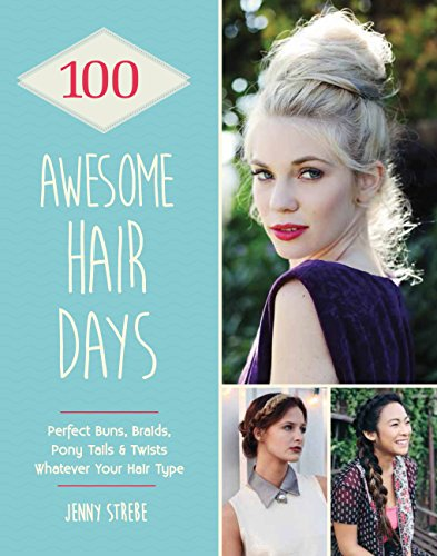 100 Awesome Hair Days: Perfect Buns, Braids, Pony Tails & Twists, Whatever Your Hair Type (English Edition)