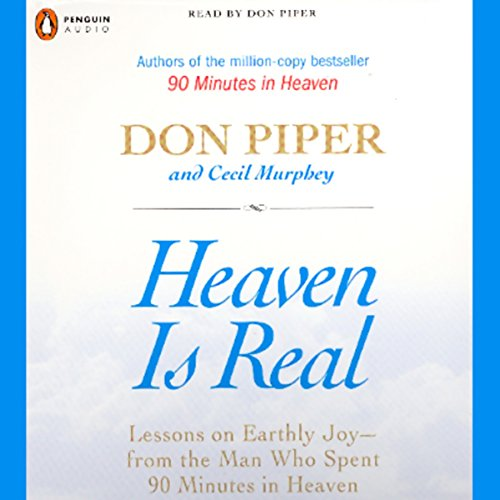 Heaven Is Real     Lessons on Earthly Joy - from the Man Who Spent 90 Minutes in Heaven              By:                                                                                                                                 Don Piper,                                                                                        Cecil Murphey                               Narrated by:                                                                                                                                 Don Piper,                                                                                        Cecil Murphey                      Length: 7 hrs and 11 mins     118 ratings     Overall 3.5