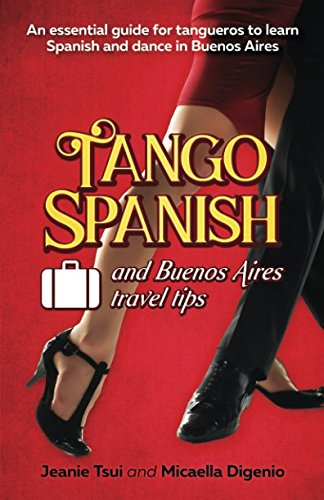 Tango Spanish and Buenos Aires Travel Tips: An essential guide for tangueros to learn Spanish and dance in Buenos Aires