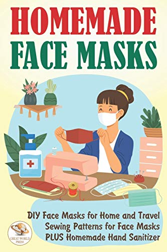Homemade Face Masks: DIY Face Masks for Home and Travel. Sewing Patterns for Face Masks PLUS Homemade Hand Sanitizer