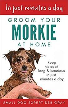 Groom Your Morkie at Home: Keep his coat long and luxurious in just minutes a day by [Deb Gray]