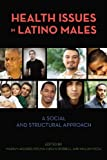 Health Issues in Latino Males: A Social and Structural Approach (Critical Issues in Health and Medicine)