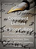 Comment utiliser le storytelling pour vendre et promouvoir des produits, des services, des marques et des identités: Le guide du...