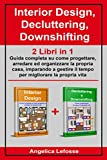 interior design, decluttering, downshifting: 2 libri in 1: guida completa su come progettare, arredare ed organizzare la propria casa, imparando a gestire il tempo per migliorare la propria vita