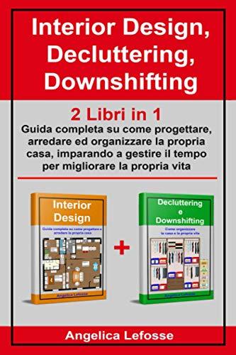 Interior Design, Decluttering, Downshifting: 2 Libri in 1: Guida completa su come progettare, arredare ed organizzare la propri