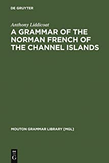 A Grammar of the Norman French of the Channel Islands: The Dialects of Jersey and Sark (Mouton Grammar Library [MGL] Book 13)