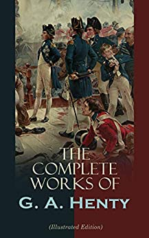 The Complete Works of G. A. Henty (Illustrated Edition): 100+ Novels, Short Stories, Historical Works & Other Writings by [G. A. Henty, J. B. Zwecker, Gordon Browne, Simon H. Vedder, W. B. Wollen, H. M. Paget, J. R. Weguelin, Charles H. M. Kerr, Alfred Pearse, Harrison Weir, Joseph Nash, Walter Paget, W. S. Stacey, H. J. Draper, Hal Hurst, W. H. Overend, Stanley L. Wood, William Rainey, Charles M. Sheldon]
