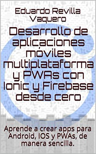 Desarrollo de aplicaciones móviles multiplataforma y PWAs con Ionic y Firebase desde cero: Aprende a crear apps para Android, IOS y PWAs, de manera sencilla.