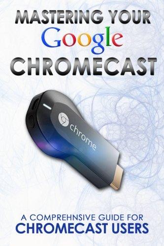 Mastering Your Google Chromecast:A Comprehensive Guide For Chromecast Users