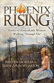 Phoenix Rising: Stories of Remarkable Women Walking Through Fire by [Kristen Moeller, Leslie Alpin Wharton]