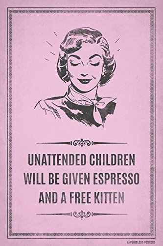 Pointless Posters Unattended Children Will Be Given Espresso and A Free Kitten Poster Print
