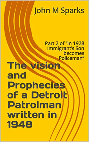 """The vision and Prophecies of a Detroit Patrolman written in 1948: Part 2 of """"In 1928 Immigrant's Son becomes Policeman"""" (Survival) (English Edition)"""