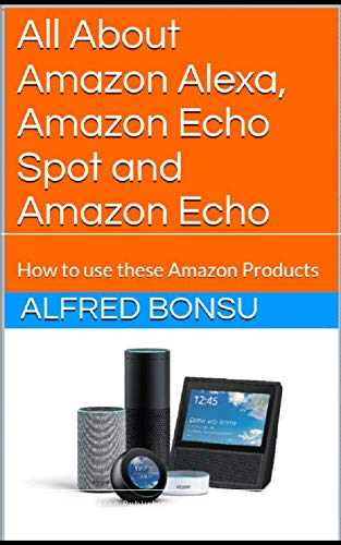All About Amazon Alexa, Amazon Echo Spot and Amazon Echo: How to use these Amazon Products (English Edition)
