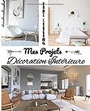 Home Staging Mes Projets Décoration Intérieure: Un Carnet pratique et malin pour tous vos projets de Décoration Intérieure et de Home Staging. 20 fiches projets pour planifier vos projets de A à Z
