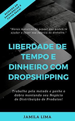 LIBERDADE DE TEMPO E DINHEIRO COM DROPSHIPPING: Trabalhe pela metade, ganhe mais que o dobro ao começar um negócio de distribuição de produtos com pouco capital e muito sucesso