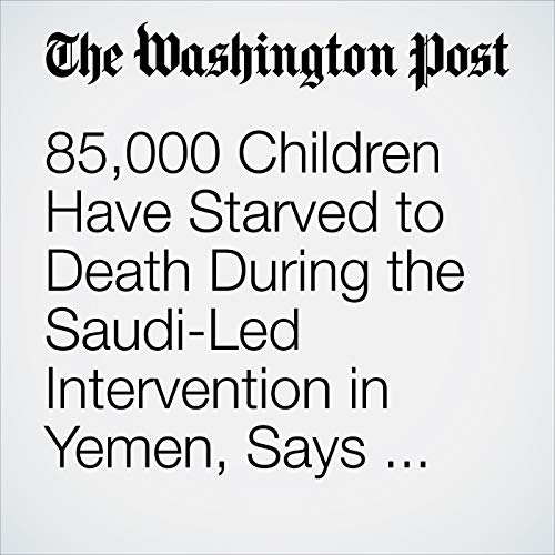 85,000 Children Have Starved to Death During the Saudi-Led Intervention in Yemen, Says New Report audiobook cover art