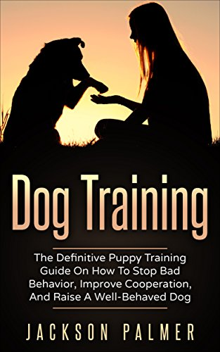 Dog Training: The Definitive Puppy Training Guide On How To Stop Bad Behavior, Improve Cooperation, And Raise A Well-Behaved Dog (Pet Training, Dog Tricks, Puppy Tricks, Happy Dog)