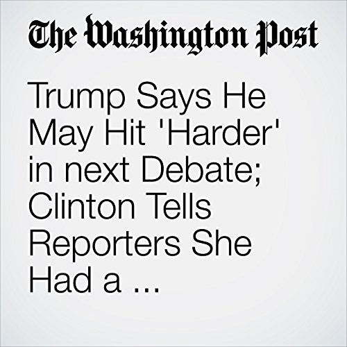 Trump Says He May Hit 'Harder' in next Debate; Clinton Tells Reporters She Had a 'Great, Great Time' cover art