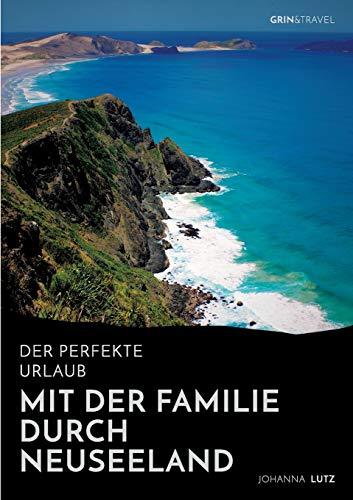Der perfekte Urlaub: Mit der Familie durch Neuseeland: Eine abenteuerliche Reise ins Land der Kiwis
