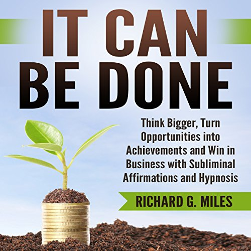 It Can Be Done: Think Bigger, Turn Opportunities into Achievements, and Win in Business with Subliminal Affirmations and Hypnosis audiobook cover art