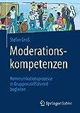 Moderationskompetenzen: Kommunikationsprozesse in Gruppen zielführend begleiten