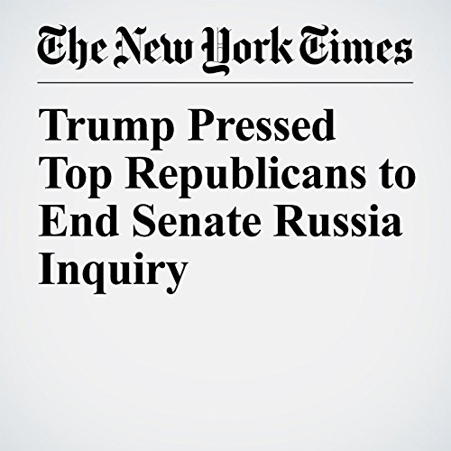 Trump Pressed Top Republicans to End Senate Russia Inquiry audiobook cover art
