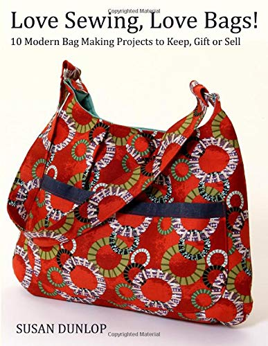 Love Sewing, Love Bags!: 10 Modern Bag Making Projects to Keep, Gift or Sell