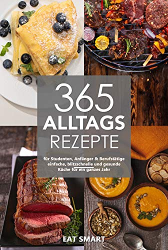 365 Alltagsrezepte für Studenten, Anfänger & Berufstätige - einfache, blitzschnelle und gesunde Küche für ein ganzes Jahr