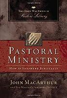 Pastoral Ministry: How to Shepherd Biblically (John MacArthur Pastor's Library)