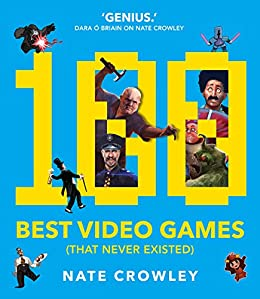 100 Best Video Games (That Never Existed) by [Nate Crowley]