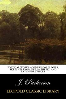 Poetical Works - Comprising Elegies, Sketches from Life, Pathetic, and Extempore Pieces