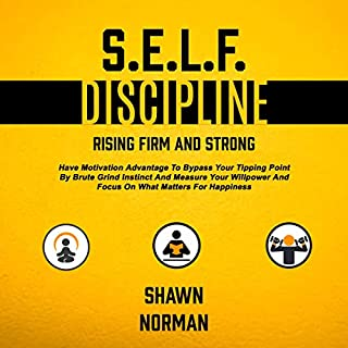 Self Discipline: Rising Firm and Strong     Have Motivation Advantage to Bypass Your Tipping Point by Brute Grind Instinct and Measure Your Willpower and Focus on What Matters for Happiness              By:                                                                                                                                 Shawn Norman                               Narrated by:                                                                                                                                 Taylor Jeremy                      Length: 3 hrs and 8 mins     25 ratings     Overall 5.0